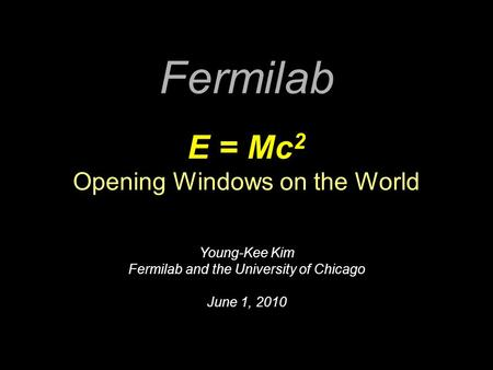 Fermilab E = Mc 2 Opening Windows on the World Young-Kee Kim Fermilab and the University of Chicago June 1, 2010.