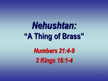 "1 Nehushtan: ""A Thing of Brass"" Numbers 21:4-9 2 Kings 18:1-4."