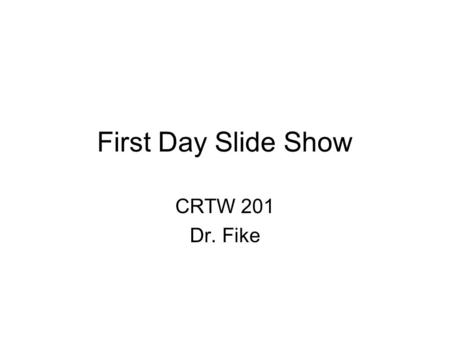 First Day Slide Show CRTW 201 Dr. Fike. Syllabus You should read every word of it before our next class. Go to  to retrieve.
