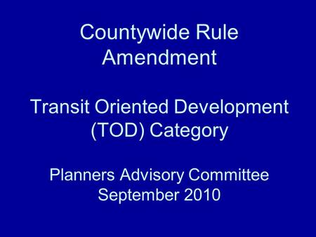 Countywide Rule Amendment Transit Oriented Development (TOD) Category Planners Advisory Committee September 2010.