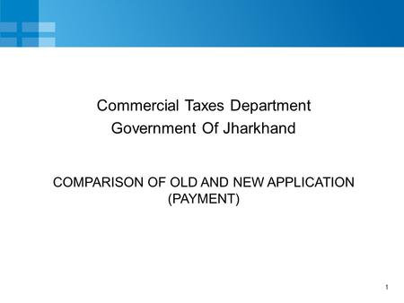 1 COMPARISON OF OLD AND NEW APPLICATION (PAYMENT) Commercial Taxes Department Government Of Jharkhand.