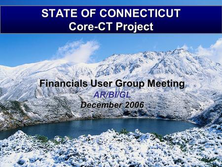 STATE OF CONNECTICUT Core-CT Project Financials User Group Meeting AR/BI/GL December 2006.