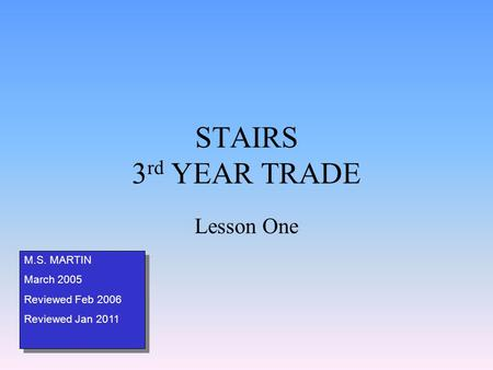 STAIRS 3 rd YEAR TRADE Lesson One M.S. MARTIN March 2005 Reviewed Feb 2006 Reviewed Jan 2011 M.S. MARTIN March 2005 Reviewed Feb 2006 Reviewed Jan 2011.