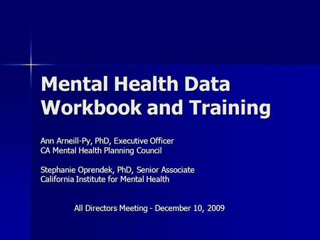 Mental Health Data Workbook and Training Ann Arneill-Py, PhD, Executive Officer CA Mental Health Planning Council Stephanie Oprendek, PhD, Senior Associate.