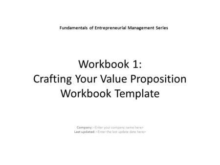 Company: Last updated: Fundamentals of Entrepreneurial Management Series Workbook 1: Crafting Your Value Proposition Workbook Template.