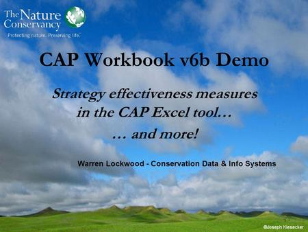 CAP Workbook v6b Demo Strategy effectiveness measures in the CAP Excel tool… … and more! Warren Lockwood - Conservation Data & Info Systems.