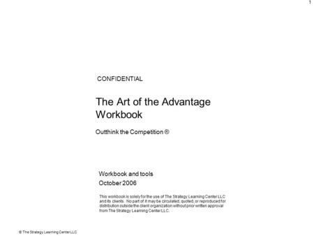 © The Strategy Learning Center LLC 1 The Art of the Advantage Workbook Workbook and tools October 2006 CONFIDENTIAL This workbook is solely for the use.