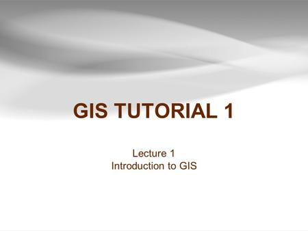 GIS TUTORIAL 1 Lecture 1 Introduction to GIS.
