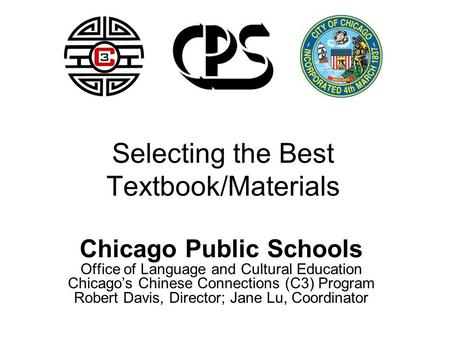 Selecting the Best Textbook/Materials Chicago Public Schools Office of Language and Cultural Education Chicago's Chinese Connections (C3) Program Robert.