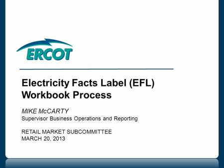 Electricity Facts Label (EFL) Workbook Process MIKE McCARTY Supervisor Business Operations and Reporting RETAIL MARKET SUBCOMMITTEE MARCH 20, 2013.