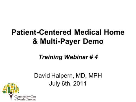Patient-Centered Medical Home & Multi-Payer Demo Training Webinar # 4 David Halpern, MD, MPH July 6th, 2011.