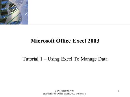 XP New Perspectives on Microsoft Office Excel 2003 Tutorial 1 1 Microsoft Office Excel 2003 Tutorial 1 – Using Excel To Manage Data.