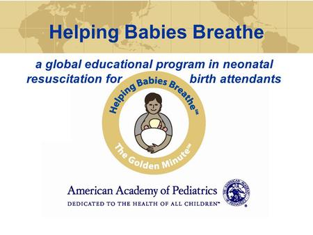 Helping Babies Breathe a global educational program in neonatal resuscitation for birth attendants.