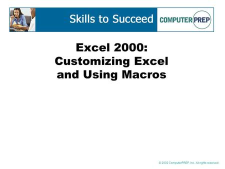 © 2002 ComputerPREP, Inc. All rights reserved. Excel 2000: Customizing Excel and Using Macros.