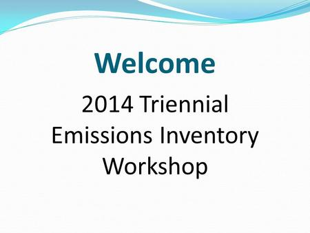 Welcome 2014 Triennial Emissions Inventory Workshop.