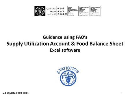 Guidance using FAO's Supply Utilization Account & Food Balance Sheet Excel software 1 v.4 Updated Oct 2011.