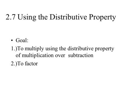 2.7 Using the Distributive Property Goal: 1.)To multiply using the distributive property of multiplication over subtraction 2.)To factor.