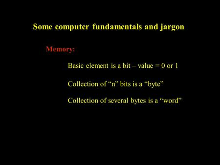 "Some computer fundamentals and jargon Memory: Basic element is a bit – value = 0 or 1 Collection of ""n"" bits is a ""byte"" Collection of several bytes is."