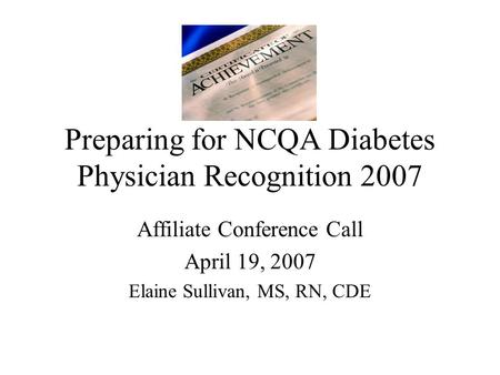 Preparing for NCQA Diabetes Physician Recognition 2007 Affiliate Conference Call April 19, 2007 Elaine Sullivan, MS, RN, CDE.