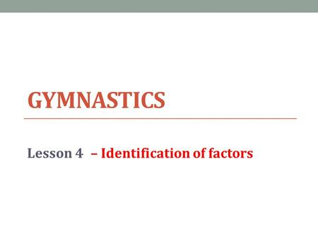 GYMNASTICS Lesson 4– Identification of factors. Lesson Objective Today we will… 1.Identification of a factor that impacts on performance 2.Physical Skill.