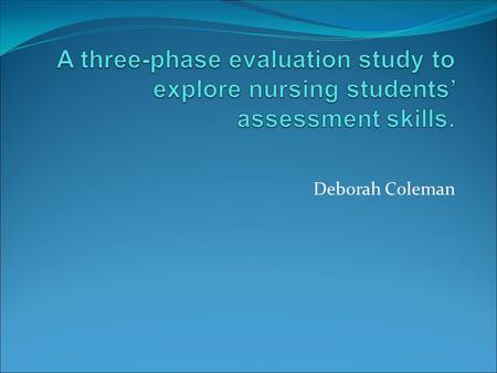 A three-phase evaluation study to explore nursing students' assessment skills. Deborah Coleman.