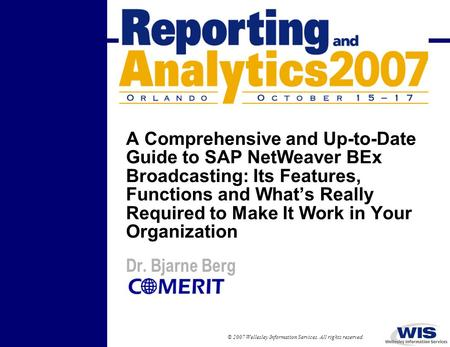 © 2007 Wellesley Information Services. All rights reserved. A Comprehensive and Up-to-Date Guide to SAP NetWeaver BEx Broadcasting: Its Features, Functions.