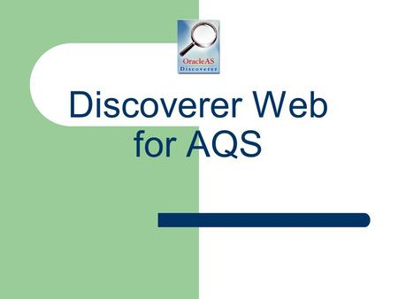 Discoverer Web for AQS. 2 Goals for this class Introduce Discoverer Plus Learn About the Data in AQS Practice Finding Data Using Discoverer Have Fun!