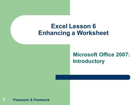 Pasewark & Pasewark 1 Excel Lesson 6 Enhancing a Worksheet Microsoft Office 2007: Introductory.