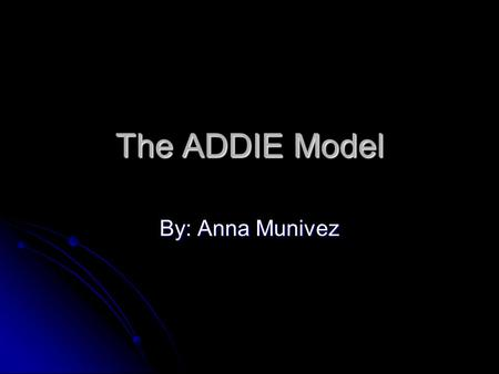 The ADDIE Model By: Anna Munivez. What is The ADDIE Model? ADDIE is describing the essential components of any instructional design model. These five.