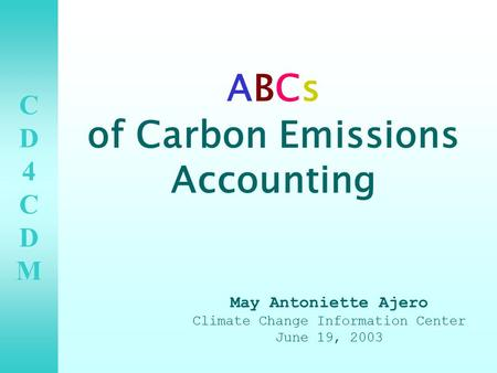 CD4CDMCD4CDM ABCs of Carbon Emissions Accounting May Antoniette Ajero Climate Change Information Center June 19, 2003.