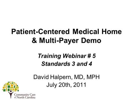 Patient-Centered Medical Home & Multi-Payer Demo Training Webinar # 5 Standards 3 and 4 David Halpern, MD, MPH July 20th, 2011.