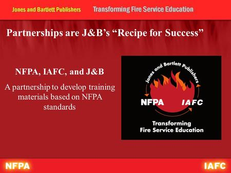 "Partnerships are J&B's ""Recipe for Success"" NFPA, IAFC, and J&B A partnership to develop training materials based on NFPA standards."