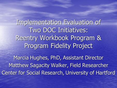Implementation Evaluation of Two DOC Initiatives: Reentry Workbook Program & Program Fidelity Project Marcia Hughes, PhD, Assistant Director Matthew Sagacity.