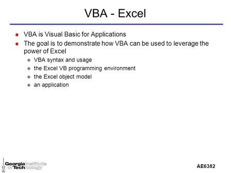AE6382 VBA - Excel l VBA is Visual Basic for Applications l The goal is to demonstrate how VBA can be used to leverage the power of Excel u VBA syntax.