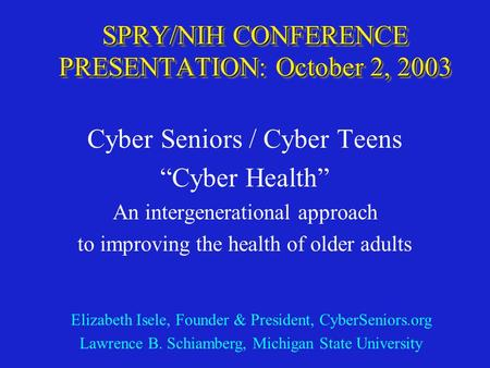 "SPRY/NIH CONFERENCE PRESENTATION: October 2, 2003 Cyber Seniors / Cyber Teens ""Cyber Health"" An intergenerational approach to improving the health of older."