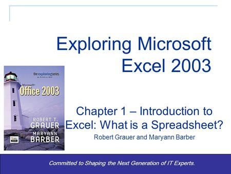 Exploring Office 2003 - Grauer and Barber 1 Committed to Shaping the Next Generation of IT Experts. Chapter 1 – Introduction to Excel: What is a Spreadsheet?