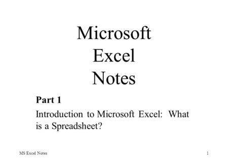 MS Excel Notes1 Part 1 Introduction to Microsoft Excel: What is a Spreadsheet? Microsoft Excel Notes.