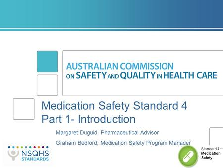 Medication Safety Standard 4 Part 1- Introduction Margaret Duguid, Pharmaceutical Advisor Graham Bedford, Medication Safety Program Manager Standard 4.