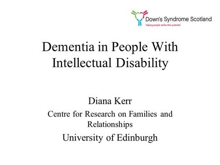 Dementia in People With Intellectual Disability Diana Kerr Centre for Research on Families and Relationships University of Edinburgh.