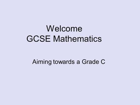 Welcome GCSE Mathematics Aiming towards a Grade C.