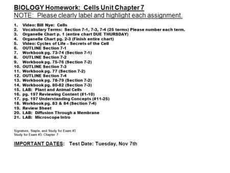 BIOLOGY Homework: Cells Unit Chapter 7 NOTE: Please clearly label and highlight each assignment. 1.Video: Bill Nye: Cells 2.Vocabulary Terms: Section 7-1,