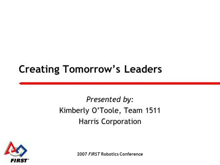 2007 FIRST Robotics Conference Creating Tomorrow's Leaders Presented by: Kimberly O'Toole, Team 1511 Harris Corporation.