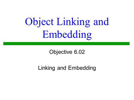 Object Linking and Embedding Objective 6.02 Linking and Embedding.