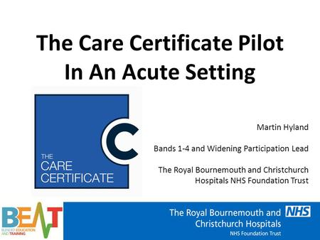 The Care Certificate Pilot In An Acute Setting Martin Hyland Bands 1-4 and Widening Participation Lead The Royal Bournemouth and Christchurch Hospitals.