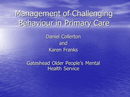 Management of Challenging Behaviour in Primary Care Daniel Collerton and Karen Franks Gateshead Older People's Mental Health Service.