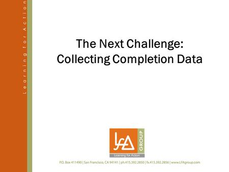 The Next Challenge: Collecting Completion Data. 2 July 2011 This presentation addresses several questions.  What data do grantees provide for the Completion.