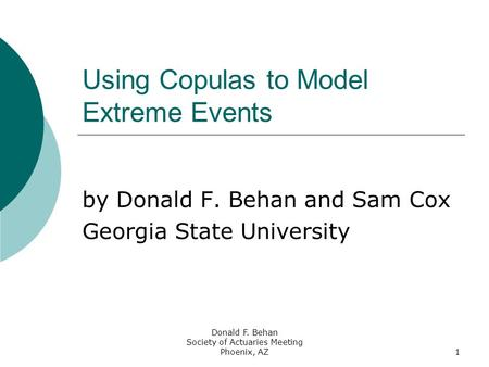 Donald F. Behan Society of Actuaries Meeting Phoenix, AZ1 Using Copulas to Model Extreme Events by Donald F. Behan and Sam Cox Georgia State University.
