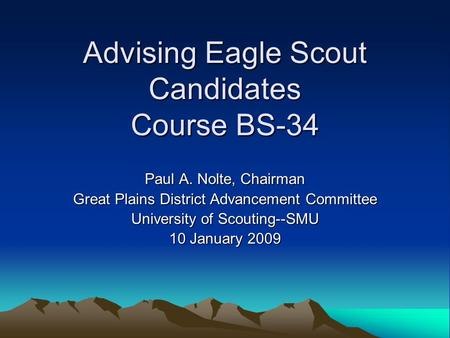 Advising Eagle Scout Candidates Course BS-34 Paul A. Nolte, Chairman Great Plains District Advancement Committee University of Scouting--SMU 10 January.