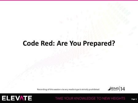 Page 1 Recording of this session via any media type is strictly prohibited. Page 1 Code Red: Are You Prepared?