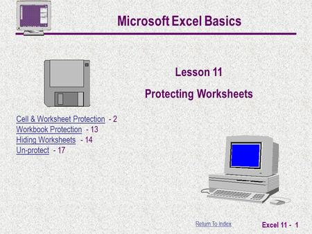 Return To Index Excel 11 - 1 Microsoft Excel Basics Lesson 11 Protecting Worksheets Cell & Worksheet ProtectionCell & Worksheet Protection - 2 Workbook.